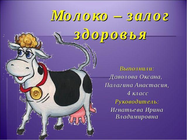 Молоко – залог здоровья Выполнили: Даволова Оксана, Палагина Анастасия, 4 кла...