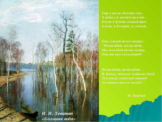 И. И. Левитан «Большая вода» Еще в полях белеет снег, А воды уж весной шумят...