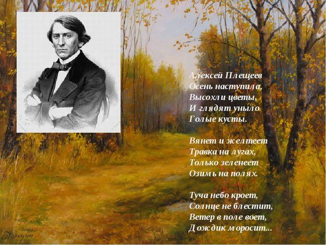 Алексей Плещеев Осень наступила, Высохли цветы, И глядят уныло Голые кусты. В...