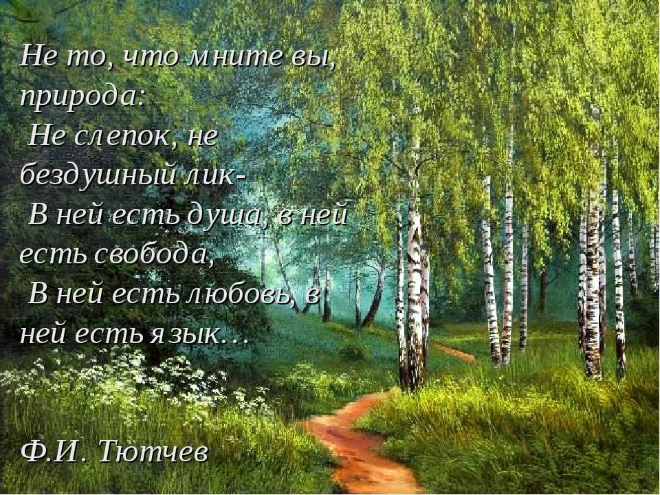 Не то, что мните вы, природа: Не слепок, не бездушный лик- В ней есть душа,...