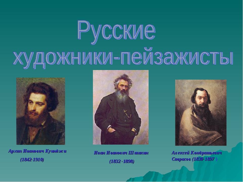 Алексей Кондратьевич Саврасов (1830-1897 ) Архип Иванович Куинджи (1842-1910)...