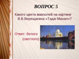 ВОПРОС 5 Какого цвета мавзолей на картине В.В.Верещагина «Тадж-Махал»? Ответ