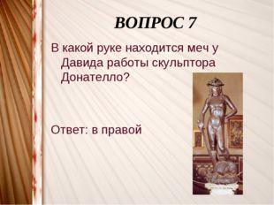 ВОПРОС 7 В какой руке находится меч у Давида работы скульптора Донателло? От