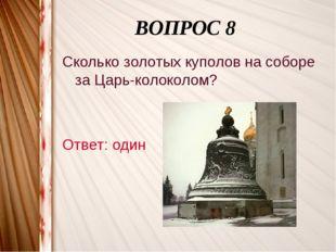 ВОПРОС 8 Сколько золотых куполов на соборе за Царь-колоколом? Ответ: один