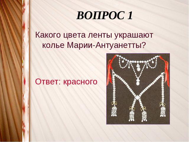 ВОПРОС 1 Какого цвета ленты украшают колье Марии-Антуанетты? Ответ: красного