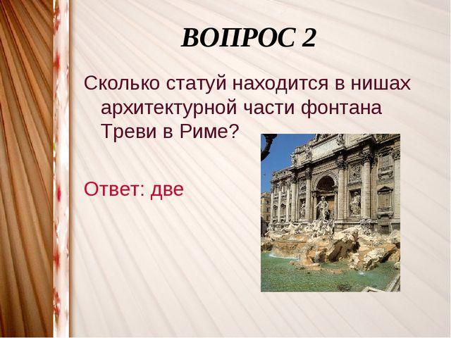 ВОПРОС 2 Сколько статуй находится в нишах архитектурной части фонтана Треви...