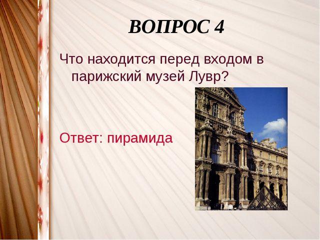 ВОПРОС 4 Что находится перед входом в парижский музей Лувр? Ответ: пирамида