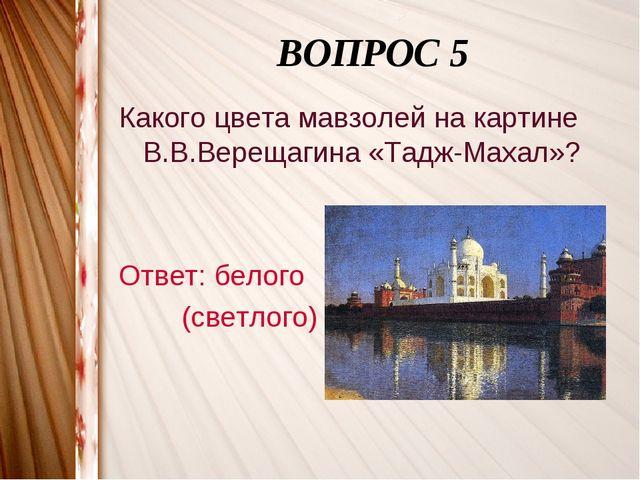 ВОПРОС 5 Какого цвета мавзолей на картине В.В.Верещагина «Тадж-Махал»? Ответ...