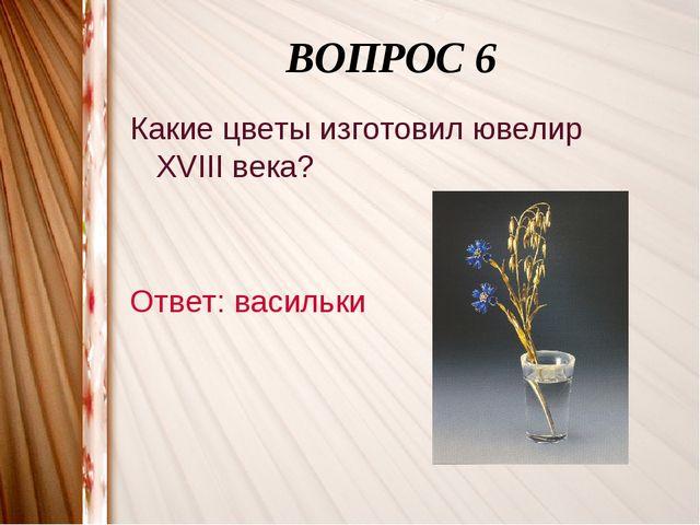 ВОПРОС 6 Какие цветы изготовил ювелир XVIII века? Ответ: васильки