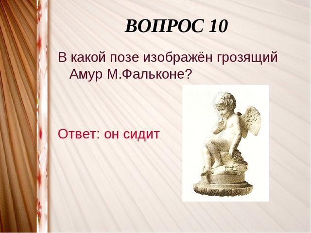 ВОПРОС 10 В какой позе изображён грозящий Амур М.Фальконе? Ответ: он сидит