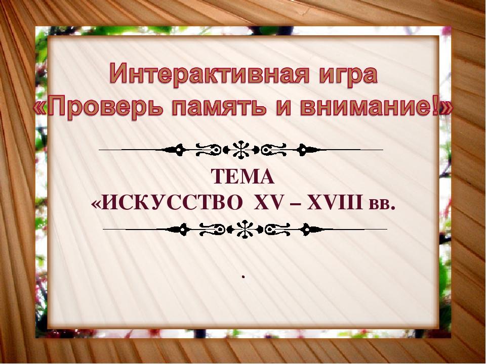 ТЕМА «ИСКУССТВО XV – XVIII вв. .