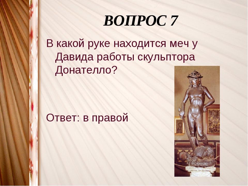 ВОПРОС 7 В какой руке находится меч у Давида работы скульптора Донателло? От...