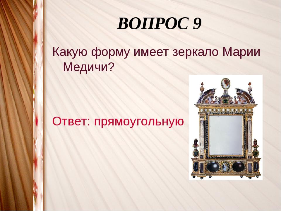 ВОПРОС 9 Какую форму имеет зеркало Марии Медичи? Ответ: прямоугольную