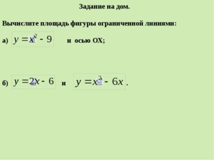 Задание на дом. Вычислите площадь фигуры ограниченной линиями: а) и осью ОХ;