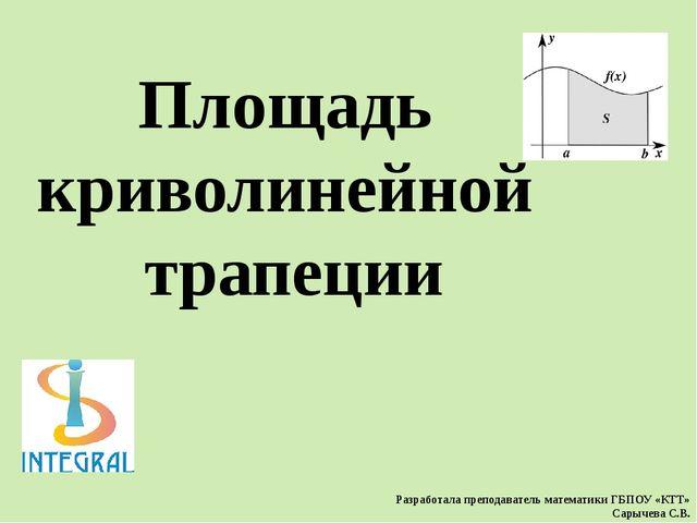 Площадь криволинейной трапеции Разработала преподаватель математики ГБПОУ «КТ...