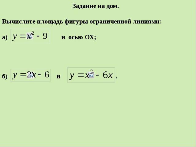Задание на дом. Вычислите площадь фигуры ограниченной линиями: а) и осью ОХ;...