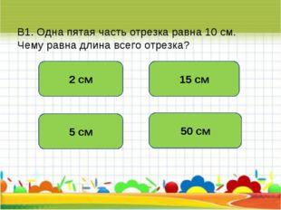 В1. Одна пятая часть отрезка равна 10 см. Чему равна длина всего отрезка? 50