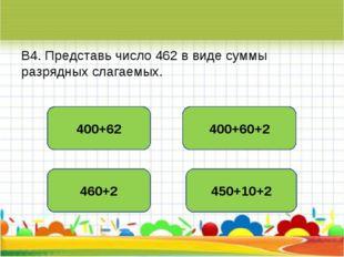 В4. Представь число 462 в виде суммы разрядных слагаемых. 400+60+2 400+62 460