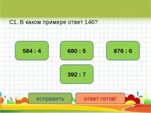 С1. В каком примере ответ 146? 584 : 4 876 : 6 392 : 7 680 : 5 исправить отве