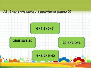 А3. Значение какого выражения равно 0? 6×4:8×0×6 25:5×8:4:10 32:4×6-9×5 6×3:2