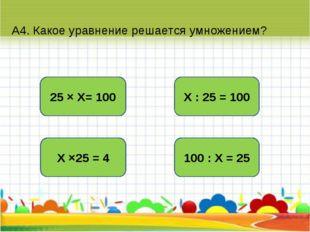 А4. Какое уравнение решается умножением? Х : 25 = 100 Х ×25 = 4 25 × Х= 100 1