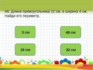 А5. Длина прямоугольника 12 см, а ширина 4 см. Найди его периметр. 32 см 16 с