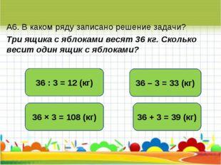 А6. В каком ряду записано решение задачи? Три ящика с яблоками весят 36 кг. С