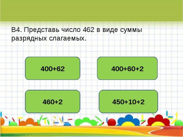 В4. Представь число 462 в виде суммы разрядных слагаемых. 400+60+2 400+62 460...