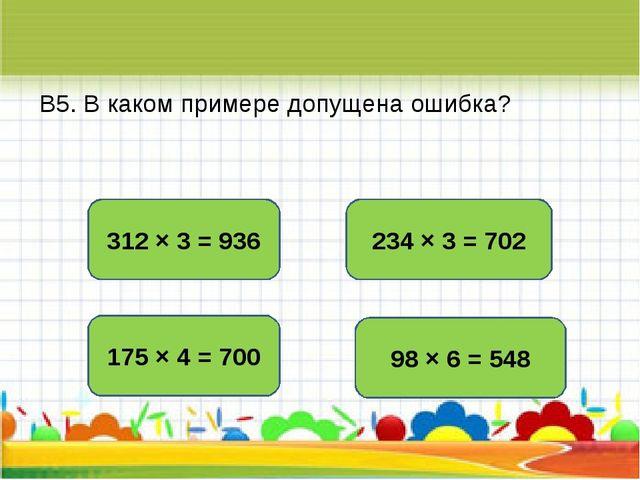 В5. В каком примере допущена ошибка? 98 × 6 = 548 312 × 3 = 936 175 × 4 = 700...
