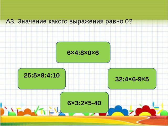 А3. Значение какого выражения равно 0? 6×4:8×0×6 25:5×8:4:10 32:4×6-9×5 6×3:2...