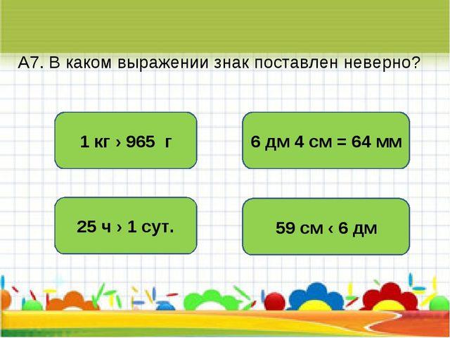 А7. В каком выражении знак поставлен неверно? 6 дм 4 см = 64 мм 1 кг › 965 г...