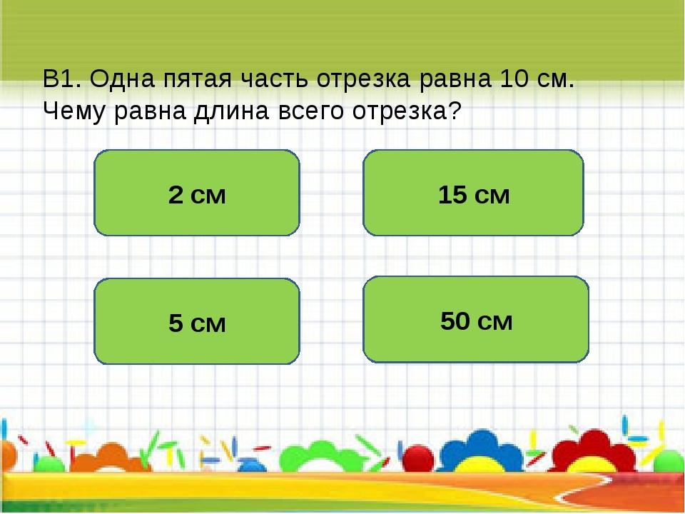 В1. Одна пятая часть отрезка равна 10 см. Чему равна длина всего отрезка? 50...
