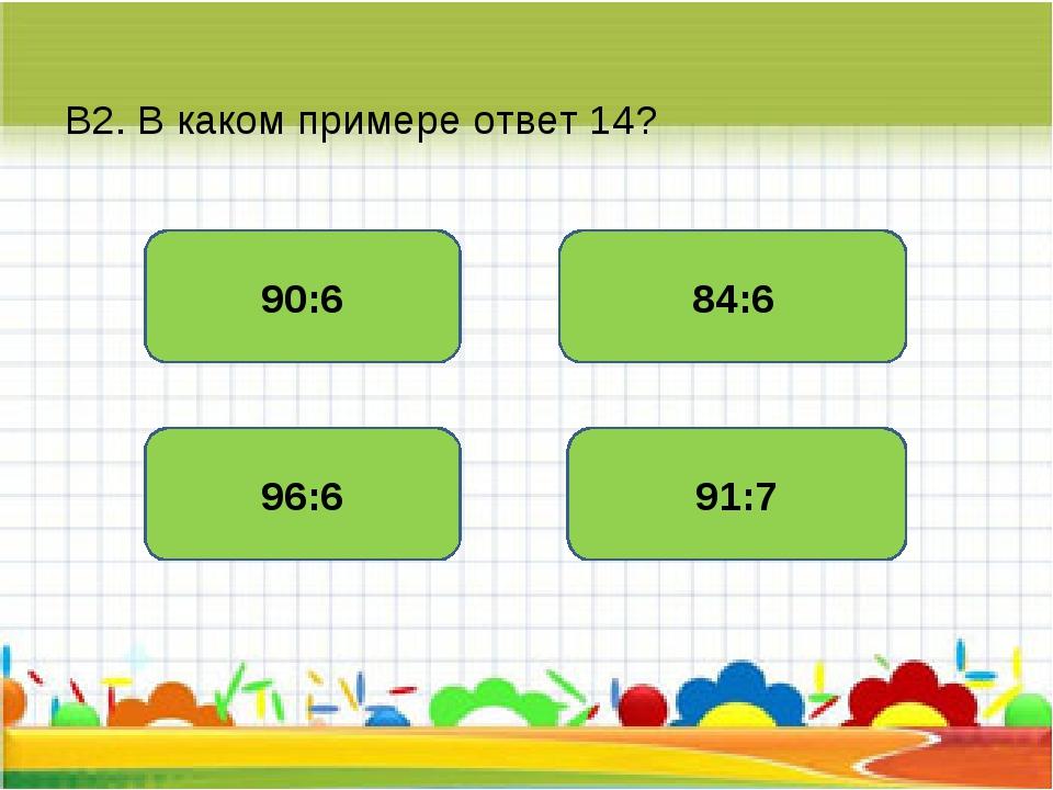 В2. В каком примере ответ 14? 84:6 90:6 96:6 91:7