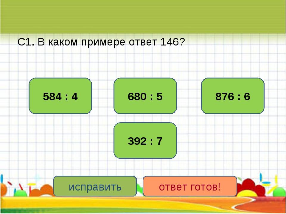 С1. В каком примере ответ 146? 584 : 4 876 : 6 392 : 7 680 : 5 исправить отве...