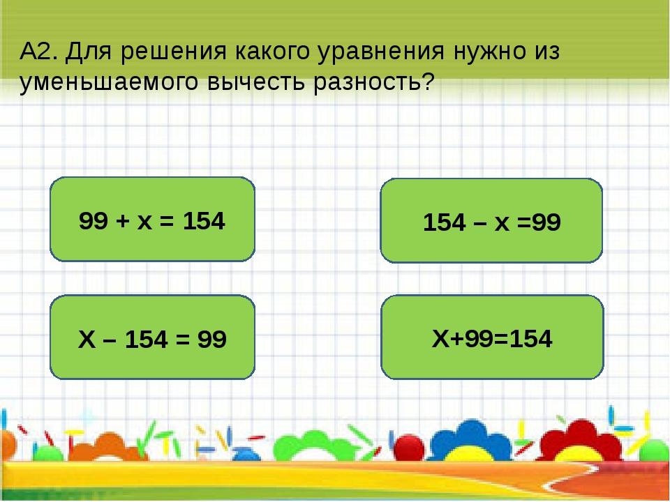А2. Для решения какого уравнения нужно из уменьшаемого вычесть разность? 154...