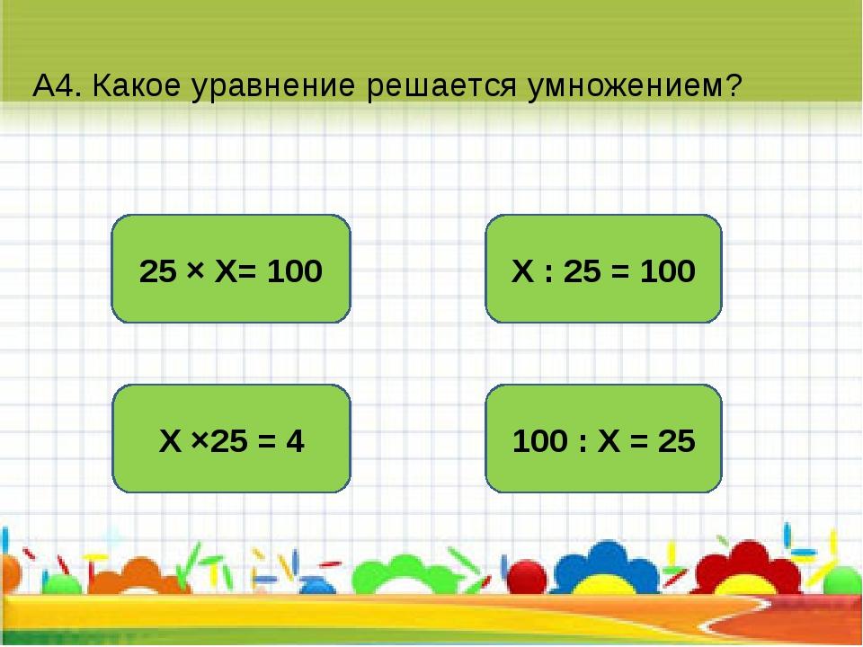 А4. Какое уравнение решается умножением? Х : 25 = 100 Х ×25 = 4 25 × Х= 100 1...
