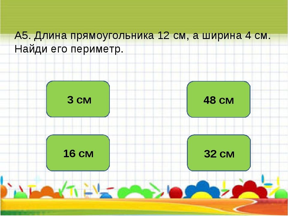А5. Длина прямоугольника 12 см, а ширина 4 см. Найди его периметр. 32 см 16 с...