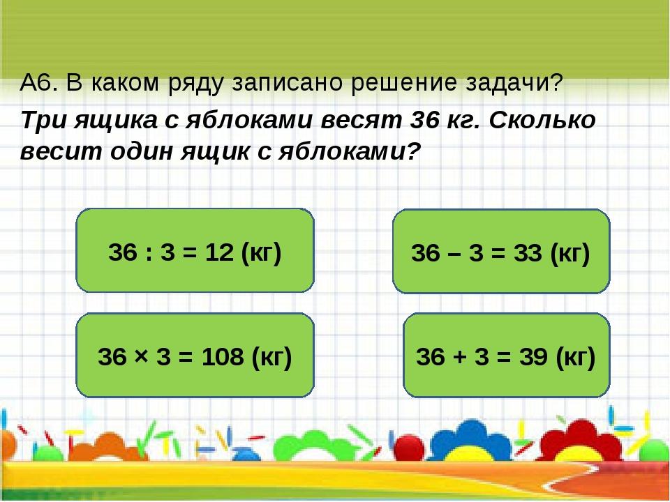 А6. В каком ряду записано решение задачи? Три ящика с яблоками весят 36 кг. С...