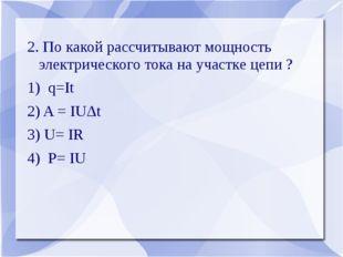 2. По какой рассчитывают мощность электрического тока на участке цепи ? 1) q=