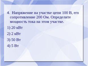 4. Напряжение на участке цепи 100 В, его сопротивление 200 Ом. Определите мощ