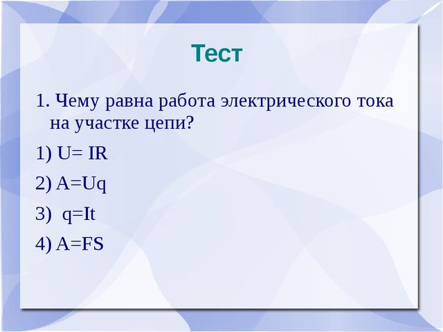 Тест 1. Чему равна работа электрического тока на участке цепи? 1) U= IR 2) A=...