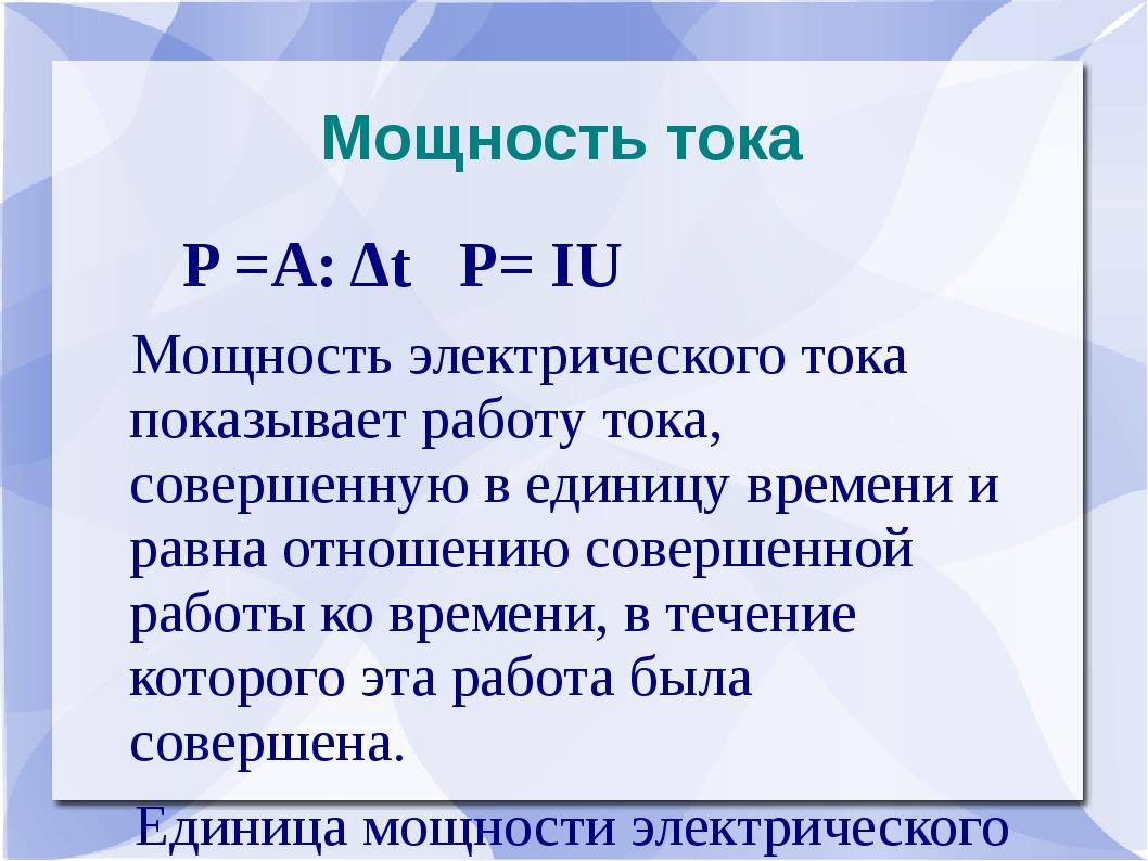 Мощность тока P =A: Δt P= IU Мощность электрического тока показывает работу т...