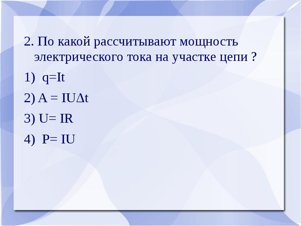 2. По какой рассчитывают мощность электрического тока на участке цепи ? 1) q=...