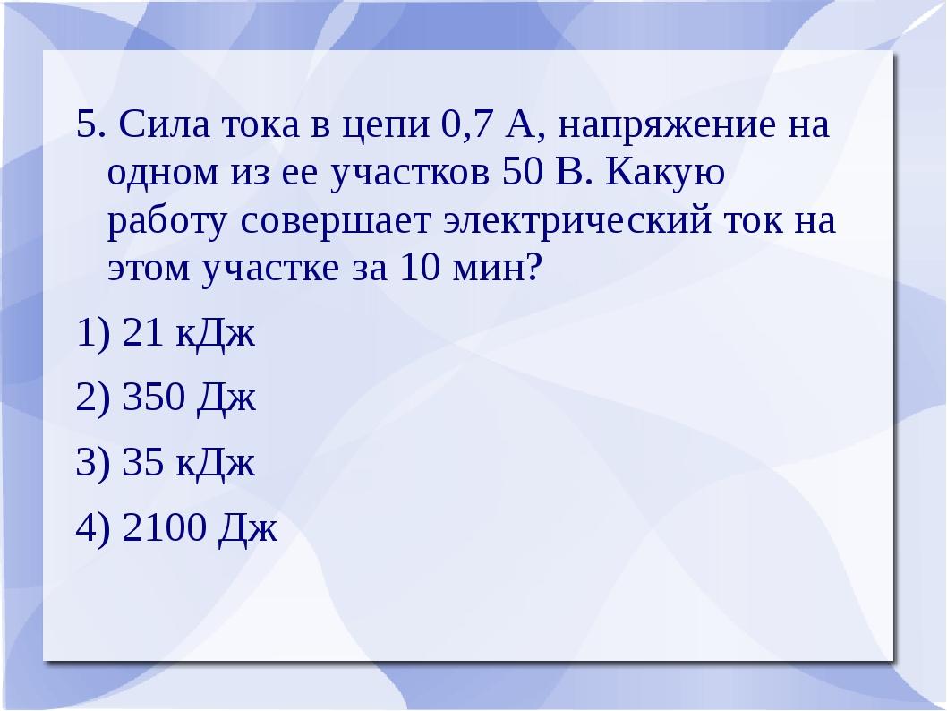 5. Сила тока в цепи 0,7 А, напряжение на одном из ее участков 50 В. Какую раб...