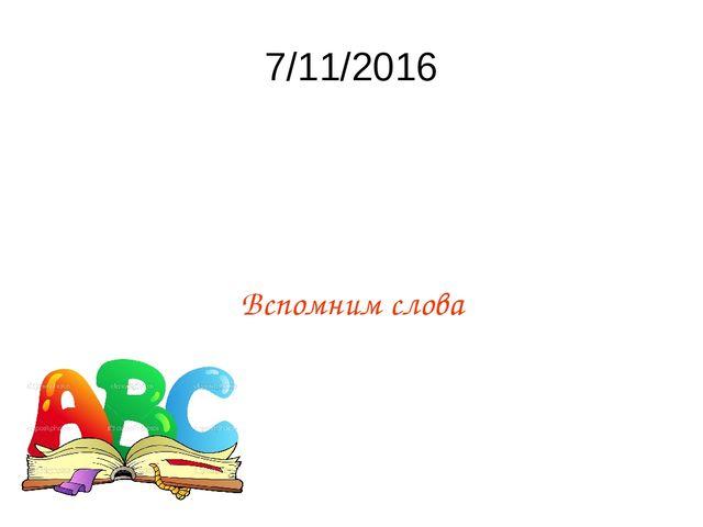 7/11/2016 Вспомним слова