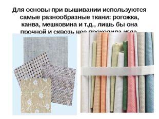 Для основы при вышивании используются самые разнообразные ткани: рогожка, кан