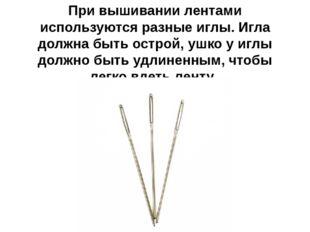 При вышивании лентами используются разные иглы. Игла должна быть острой, ушко