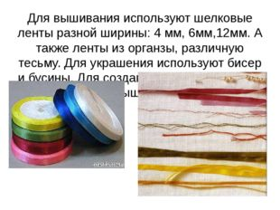 Для вышивания используют шелковые ленты разной ширины: 4 мм, 6мм,12мм. А такж