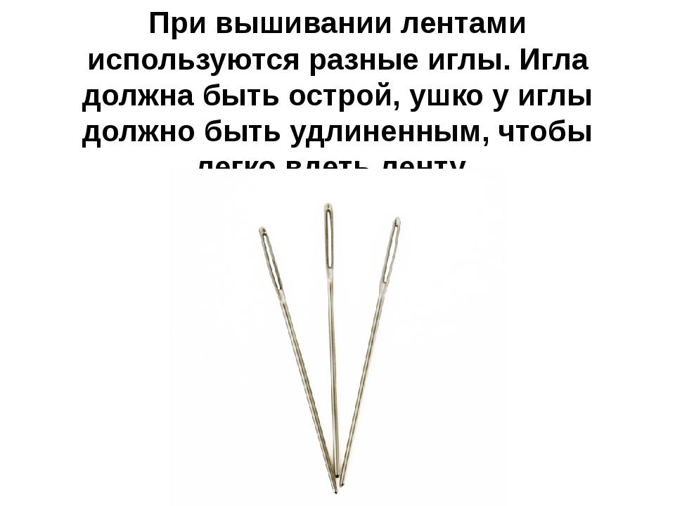 При вышивании лентами используются разные иглы. Игла должна быть острой, ушко...