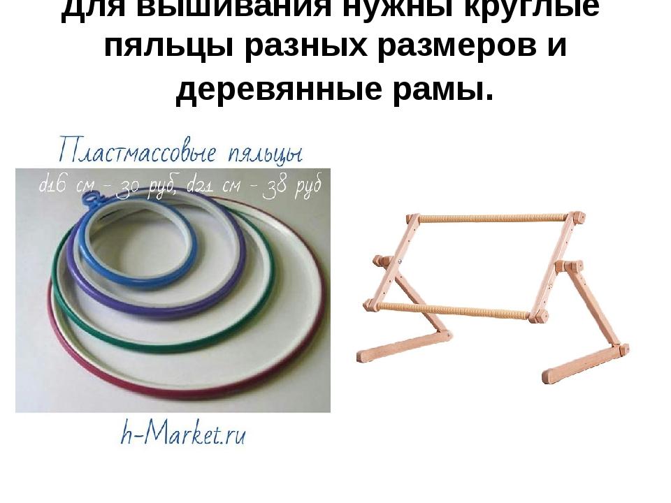 Для вышивания нужны круглые пяльцы разных размеров и деревянные рамы.